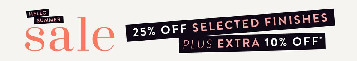 The Summer Sale is now on! Get 25% off Selected Finishes, plus an Extra 10% off.