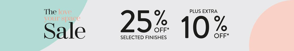 The Love Your Space Sale is now on! Get 25% off Selected finishes, plus and Extra 10% off.