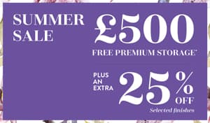 Summer Sale. £500 free premium storage, plus an extra 25% off selected finishes.