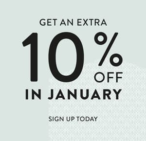 Sign up today for an extra 10% off during the January Sale, begins Boxing Day. Limited time only.