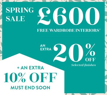 Spring Sale. £600 free wardrobe interiors, plus an extra 20% off selected finishes. Plus an extra 10% off limited time only.