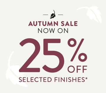 Autumn Sale now on. 25% off selected finishes.