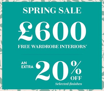 Spring Sale. £600 free wardrobe interiors, plus an extra 20 percent off selected finishes