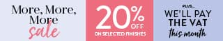 More More More Sale now on... get 20% off selected finishes plus we'll pay the VAT this month.