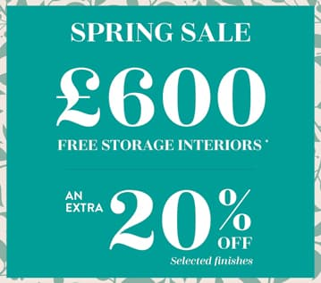 Spring Sale. £600 free storage interiors, plus an extra 20 percent off selected finishes